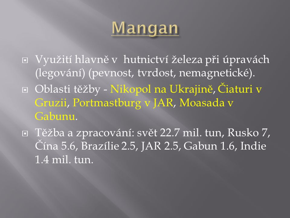 Mangan Využití hlavně v hutnictví železa při úpravách (legování) (pevnost, tvrdost, nemagnetické).