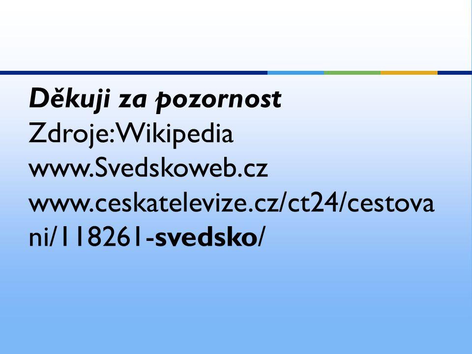 Děkuji za pozornost Zdroje:Wikipedia. www.Svedskoweb.cz.