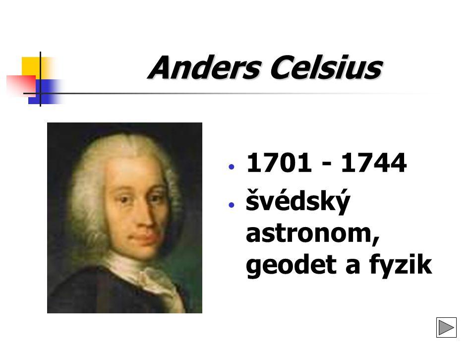 Anders Celsius 1701 - 1744 švédský astronom, geodet a fyzik
