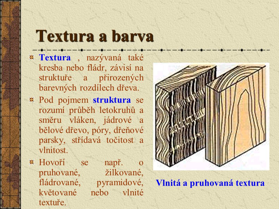 Textura a barva Textura , nazývaná také kresba nebo fládr, závisí na struktuře a přirozených barevných rozdílech dřeva.