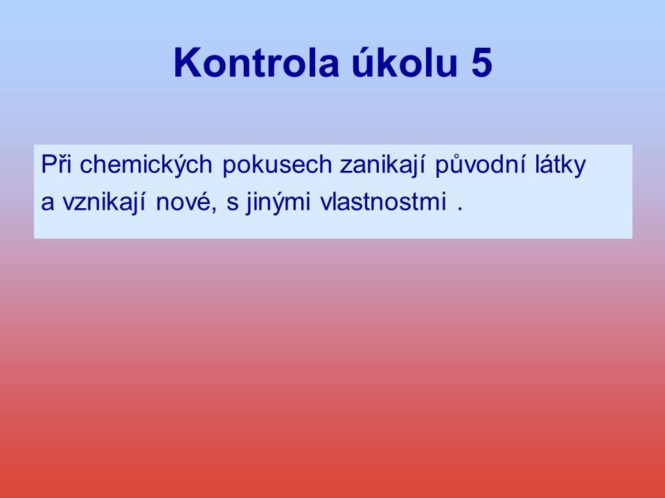 Kontrola úkolu 5 Při chemických pokusech zanikají původní látky