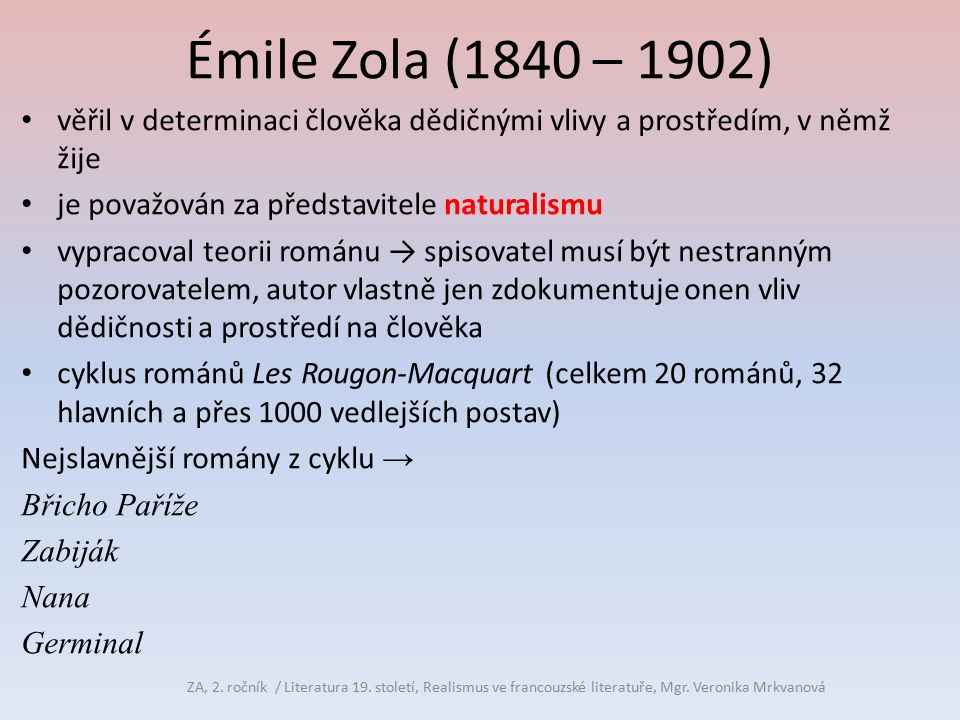 Émile Zola (1840 – 1902) věřil v determinaci člověka dědičnými vlivy a prostředím, v němž žije. je považován za představitele naturalismu.