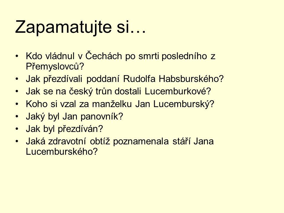 Zapamatujte si… Kdo vládnul v Čechách po smrti posledního z Přemyslovců Jak přezdívali poddaní Rudolfa Habsburského