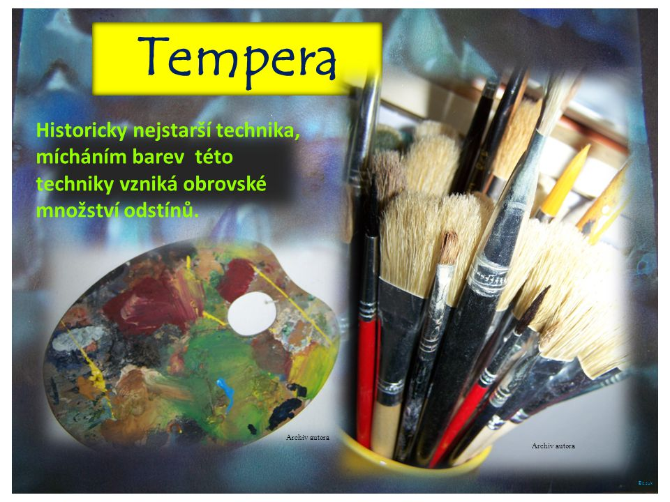 Tempera Historicky nejstarší technika, mícháním barev této techniky vzniká obrovské množství odstínů.