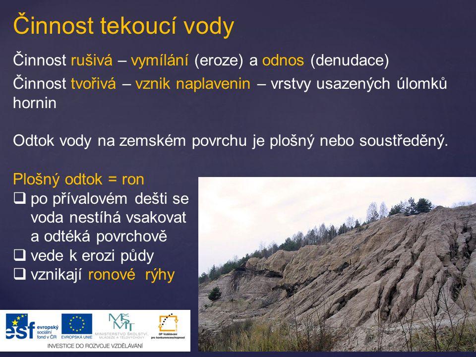 Činnost tekoucí vody Činnost rušivá – vymílání (eroze) a odnos (denudace) Činnost tvořivá – vznik naplavenin – vrstvy usazených úlomků hornin.