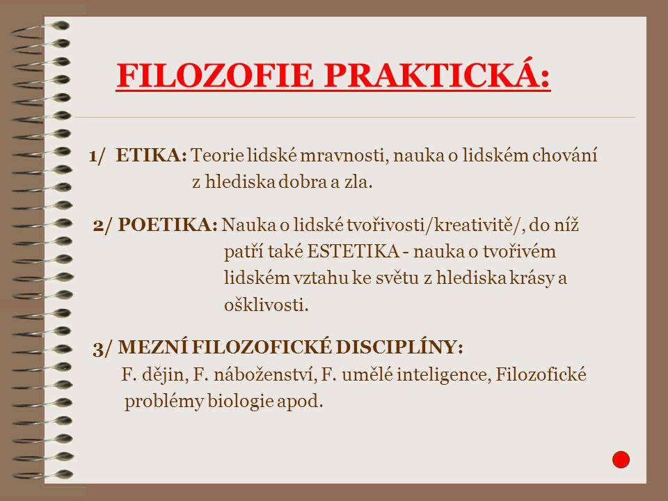 FILOZOFIE PRAKTICKÁ: 1/ ETIKA: Teorie lidské mravnosti, nauka o lidském chování. z hlediska dobra a zla.