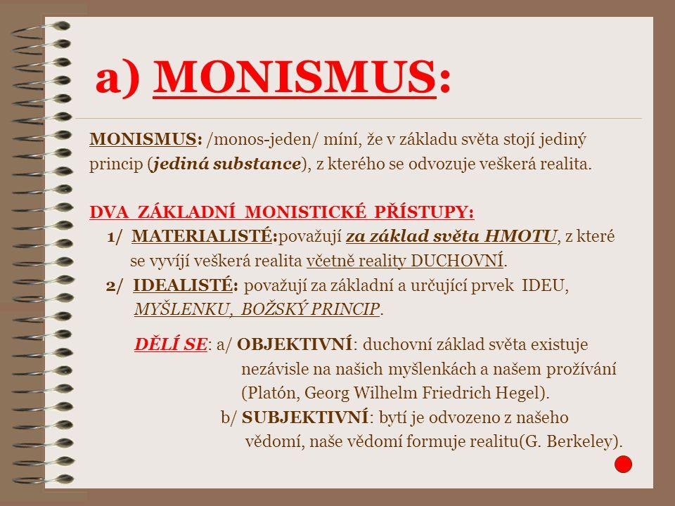 a) MONISMUS: MONISMUS: /monos-jeden/ míní, že v základu světa stojí jediný. princip (jediná substance), z kterého se odvozuje veškerá realita.