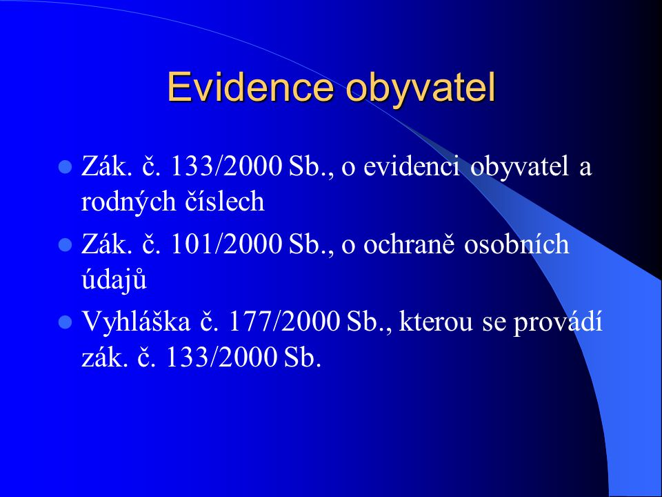 Evidence obyvatel Zák. č. 133/2000 Sb., o evidenci obyvatel a rodných číslech. Zák. č. 101/2000 Sb., o ochraně osobních údajů.