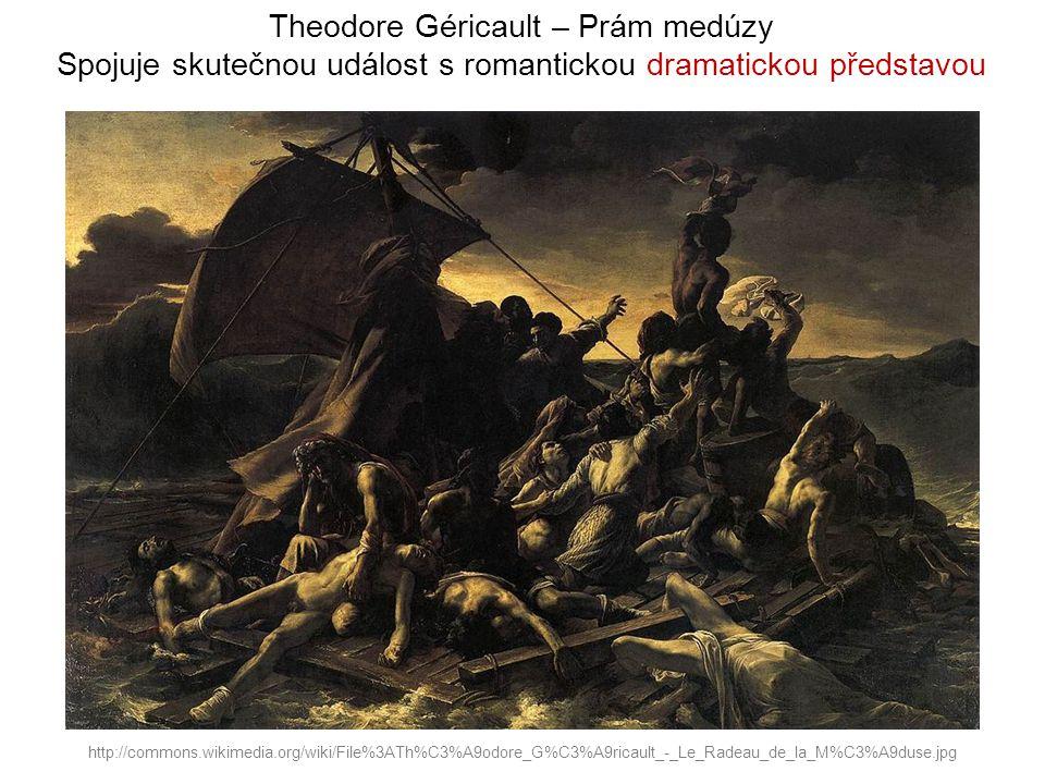 Theodore Géricault – Prám medúzy Spojuje skutečnou událost s romantickou dramatickou představou