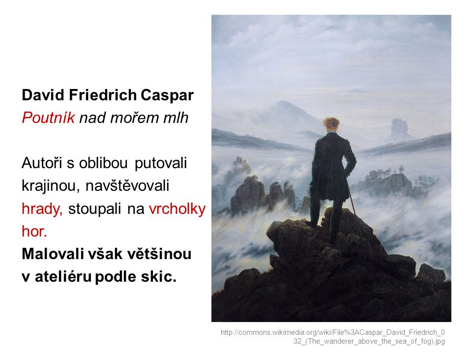 David Friedrich Caspar Poutník nad mořem mlh Autoři s oblibou putovali krajinou, navštěvovali hrady, stoupali na vrcholky hor. Malovali však většinou v ateliéru podle skic.
