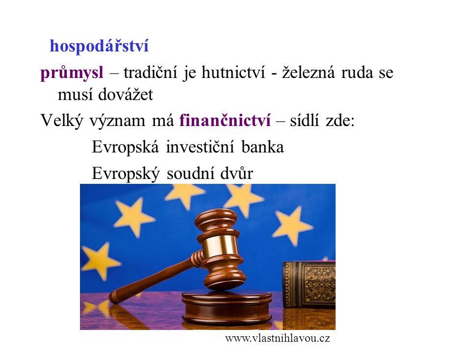hospodářství průmysl – tradiční je hutnictví - železná ruda se musí dovážet Velký význam má finančnictví – sídlí zde: Evropská investiční banka Evropský soudní dvůr