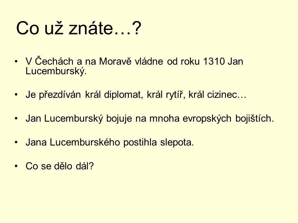 Co už znáte… V Čechách a na Moravě vládne od roku 1310 Jan Lucemburský. Je přezdíván král diplomat, král rytíř, král cizinec…