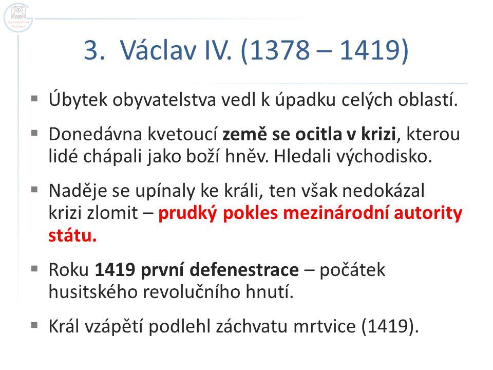 3. Václav IV. (1378 – 1419) Úbytek obyvatelstva vedl k úpadku celých oblastí.