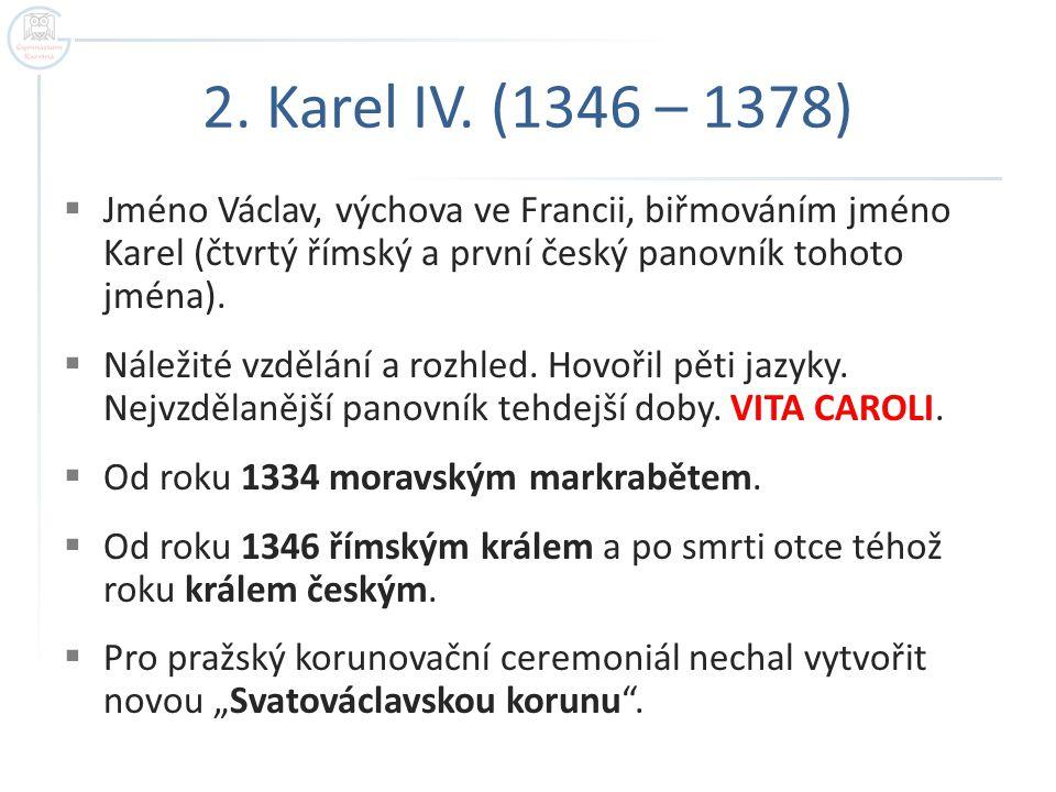 2. Karel IV. (1346 – 1378) Jméno Václav, výchova ve Francii, biřmováním jméno Karel (čtvrtý římský a první český panovník tohoto jména).