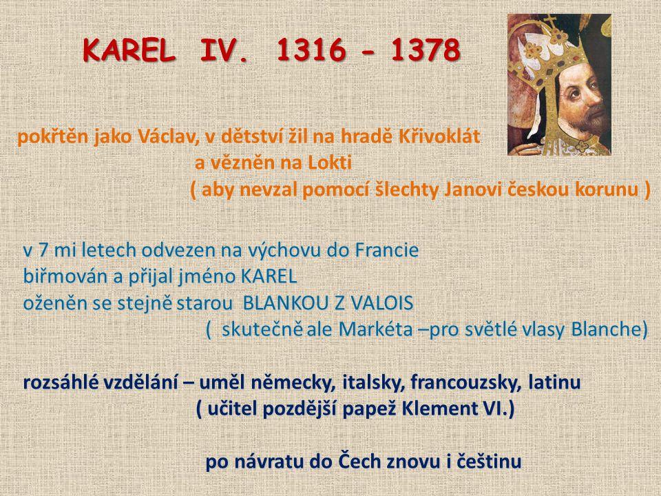 KAREL IV. 1316 - 1378 pokřtěn jako Václav, v dětství žil na hradě Křivoklát. a vězněn na Lokti.