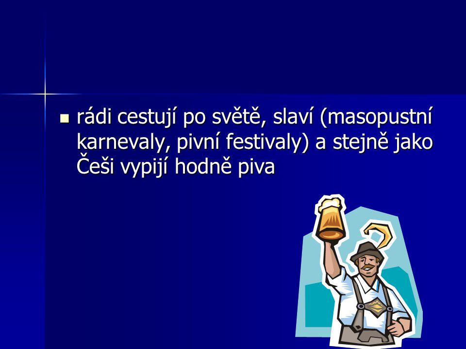 rádi cestují po světě, slaví (masopustní karnevaly, pivní festivaly) a stejně jako Češi vypijí hodně piva