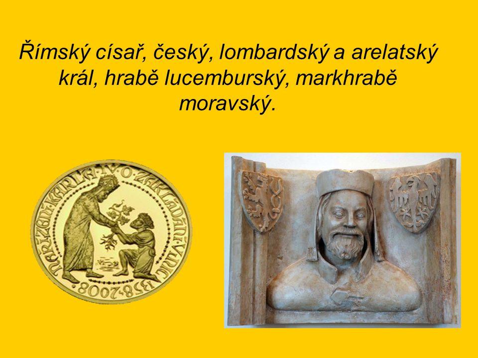Římský císař, český, lombardský a arelatský král, hrabě lucemburský, markhrabě moravský.