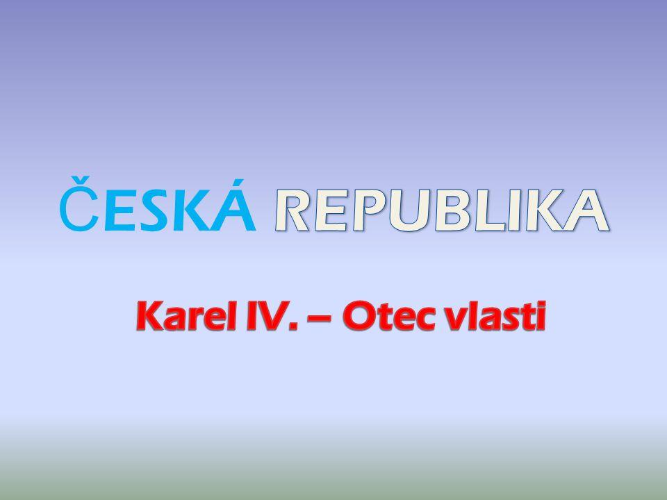 ČESKÁ REPUBLIKA Karel IV. – Otec vlasti