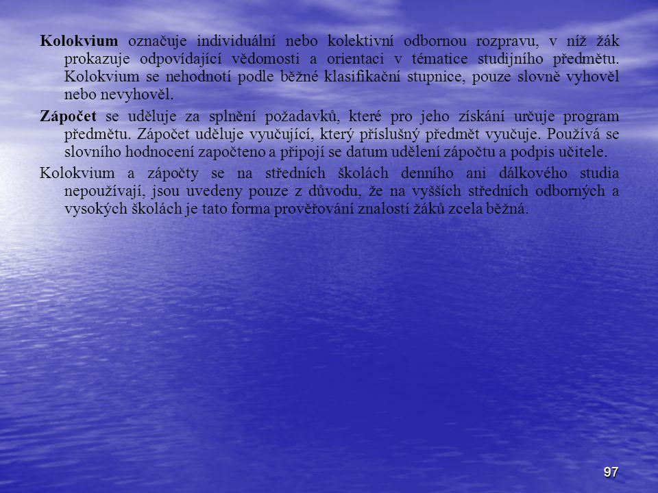 Kolokvium označuje individuální nebo kolektivní odbornou rozpravu, v níž žák prokazuje odpovídající vědomosti a orientaci v tématice studijního předmětu. Kolokvium se nehodnotí podle běžné klasifikační stupnice, pouze slovně vyhověl nebo nevyhověl.