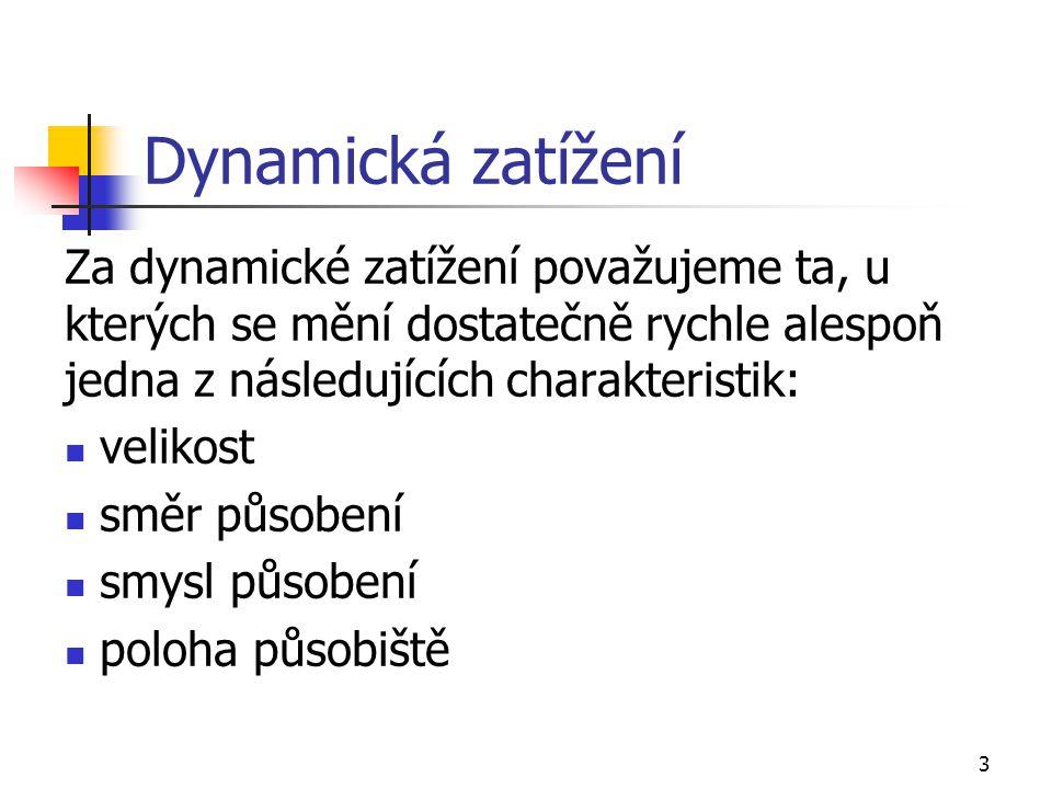 Dynamická zatížení Za dynamické zatížení považujeme ta, u kterých se mění dostatečně rychle alespoň jedna z následujících charakteristik: