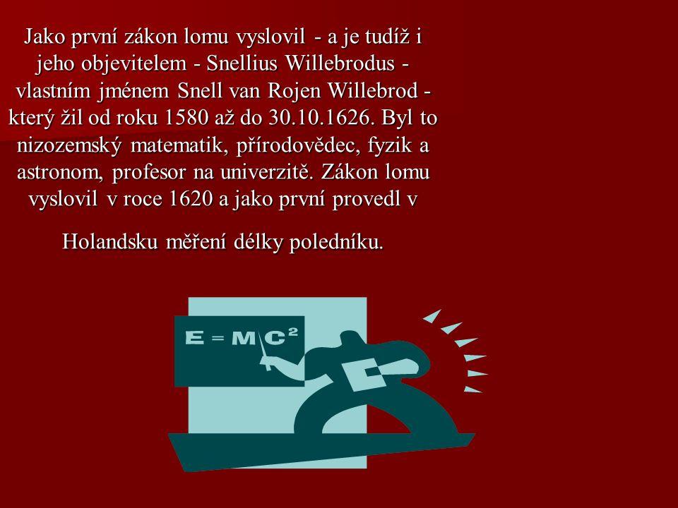 Jako první zákon lomu vyslovil - a je tudíž i jeho objevitelem - Snellius Willebrodus - vlastním jménem Snell van Rojen Willebrod - který žil od roku 1580 až do 30.10.1626.
