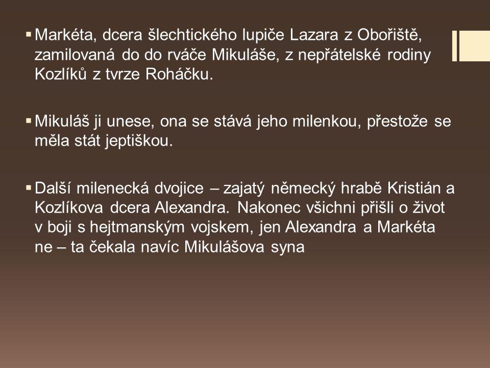 Markéta, dcera šlechtického lupiče Lazara z Obořiště, zamilovaná do do rváče Mikuláše, z nepřátelské rodiny Kozlíků z tvrze Roháčku.
