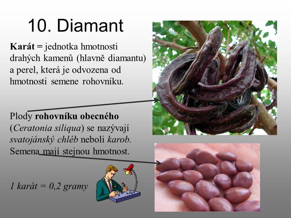 10. Diamant Karát = jednotka hmotnosti drahých kamenů (hlavně diamantu) a perel, která je odvozena od hmotnosti semene rohovníku.