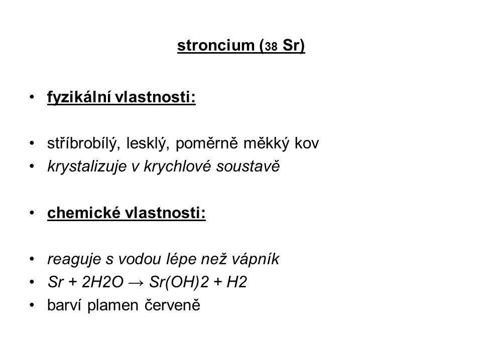 stroncium (38 Sr) fyzikální vlastnosti: stříbrobílý, lesklý, poměrně měkký kov. krystalizuje v krychlové soustavě.