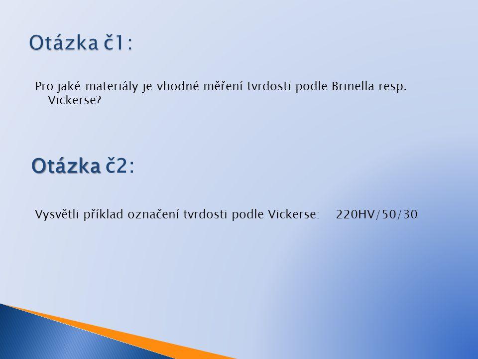 Otázka č1: Pro jaké materiály je vhodné měření tvrdosti podle Brinella resp. Vickerse Otázka č2: