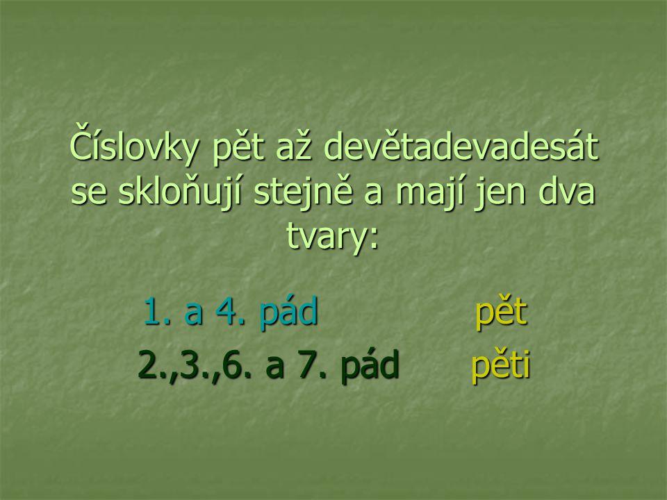Číslovky pět až devětadevadesát se skloňují stejně a mají jen dva tvary: