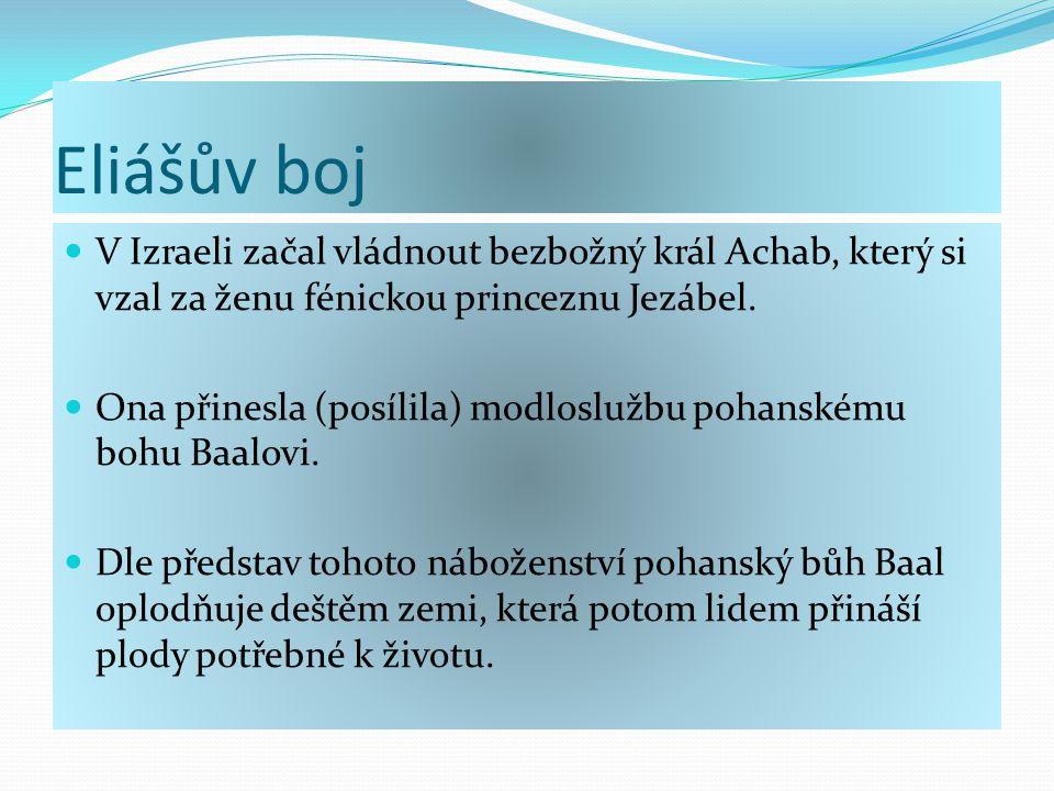 Eliášův boj V Izraeli začal vládnout bezbožný král Achab, který si vzal za ženu fénickou princeznu Jezábel.