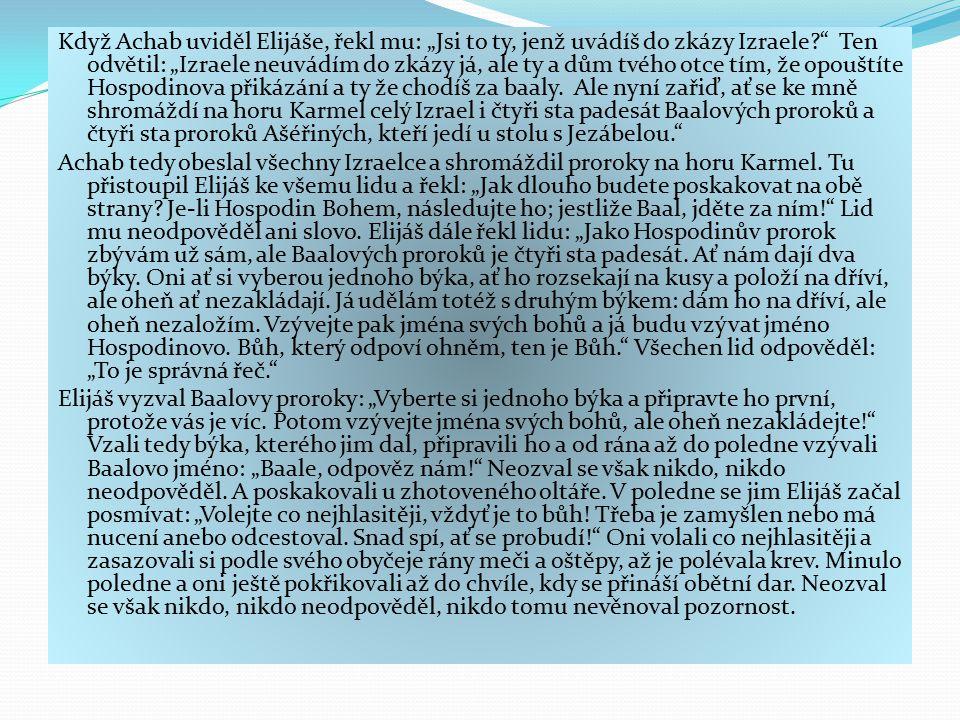 """Když Achab uviděl Elijáše, řekl mu: """"Jsi to ty, jenž uvádíš do zkázy Izraele Ten odvětil: """"Izraele neuvádím do zkázy já, ale ty a dům tvého otce tím, že opouštíte Hospodinova přikázání a ty že chodíš za baaly. Ale nyní zařiď, ať se ke mně shromáždí na horu Karmel celý Izrael i čtyři sta padesát Baalových proroků a čtyři sta proroků Ašéřiných, kteří jedí u stolu s Jezábelou."""