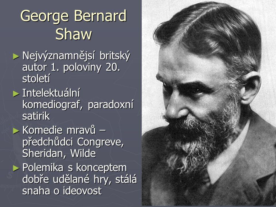 George Bernard Shaw Nejvýznamnějsí britský autor 1. poloviny 20. století. Intelektuální komediograf, paradoxní satirik.