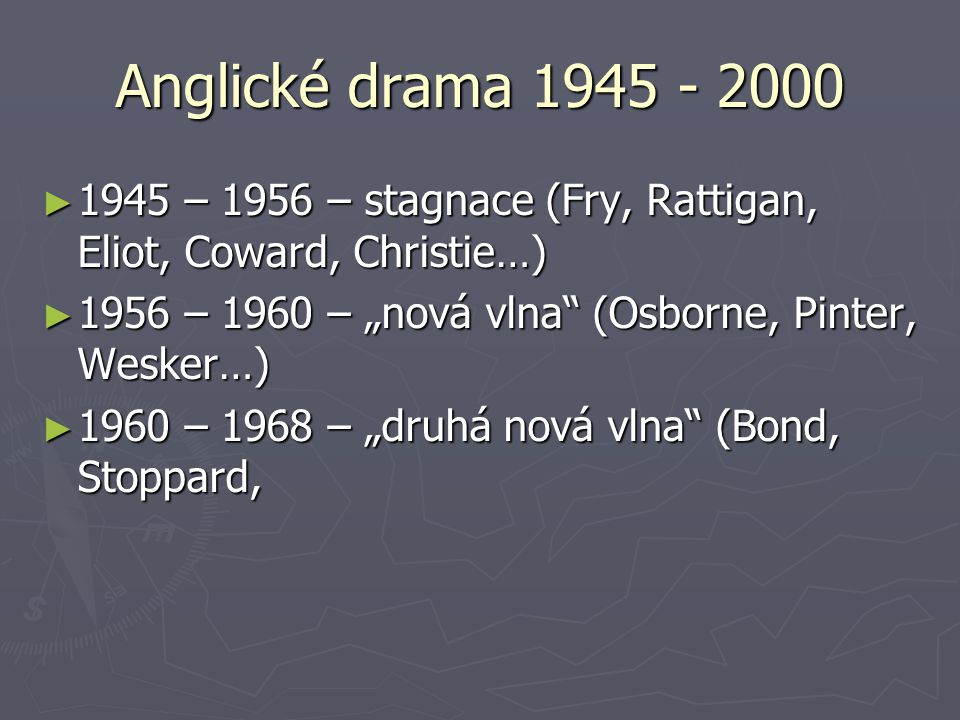 "Anglické drama 1945 - 2000 1945 – 1956 – stagnace (Fry, Rattigan, Eliot, Coward, Christie…) 1956 – 1960 – ""nová vlna (Osborne, Pinter, Wesker…)"