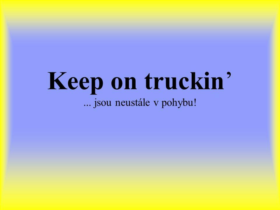 Keep on truckin' ... jsou neustále v pohybu!