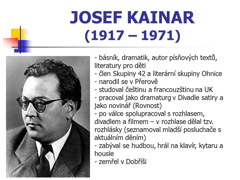 JOSEF KAINAR (1917 – 1971) básník, dramatik, autor písňových textů, literatury pro děti. člen Skupiny 42 a literární skupiny Ohnice.