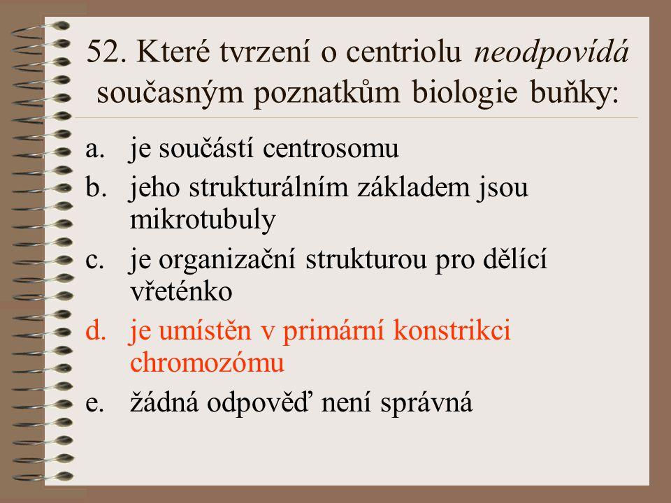 52. Které tvrzení o centriolu neodpovídá současným poznatkům biologie buňky: