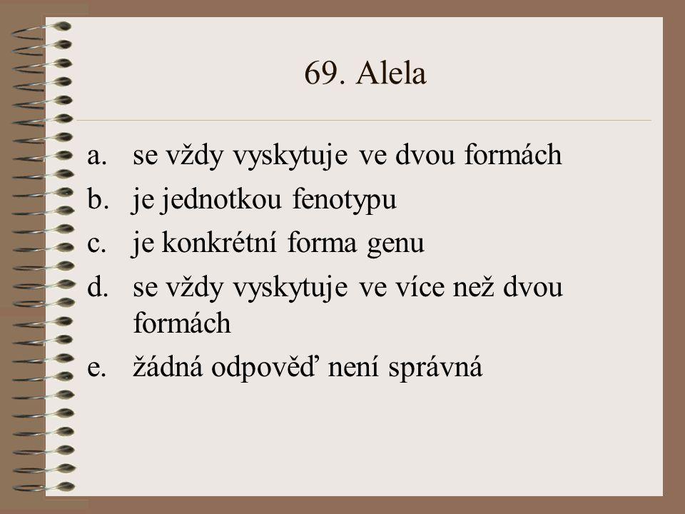 69. Alela se vždy vyskytuje ve dvou formách je jednotkou fenotypu