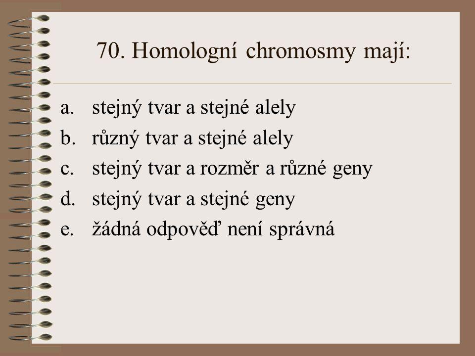 70. Homologní chromosmy mají: