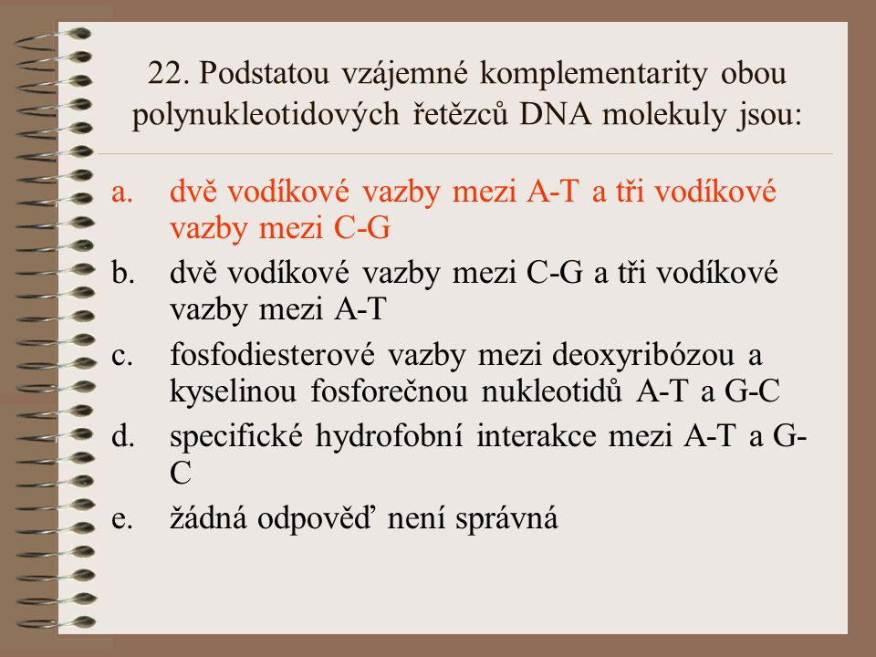 22. Podstatou vzájemné komplementarity obou polynukleotidových řetězců DNA molekuly jsou:
