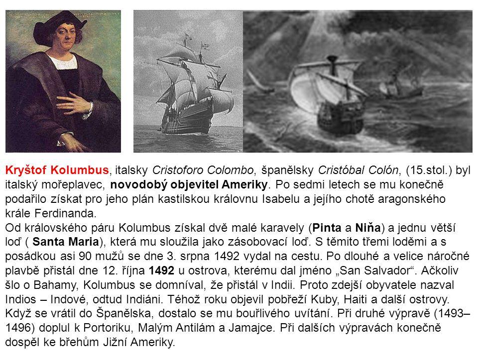 Kryštof Kolumbus, italsky Cristoforo Colombo, španělsky Cristóbal Colón, (15.stol.) byl italský mořeplavec, novodobý objevitel Ameriky. Po sedmi letech se mu konečně podařilo získat pro jeho plán kastilskou královnu Isabelu a jejího chotě aragonského krále Ferdinanda.