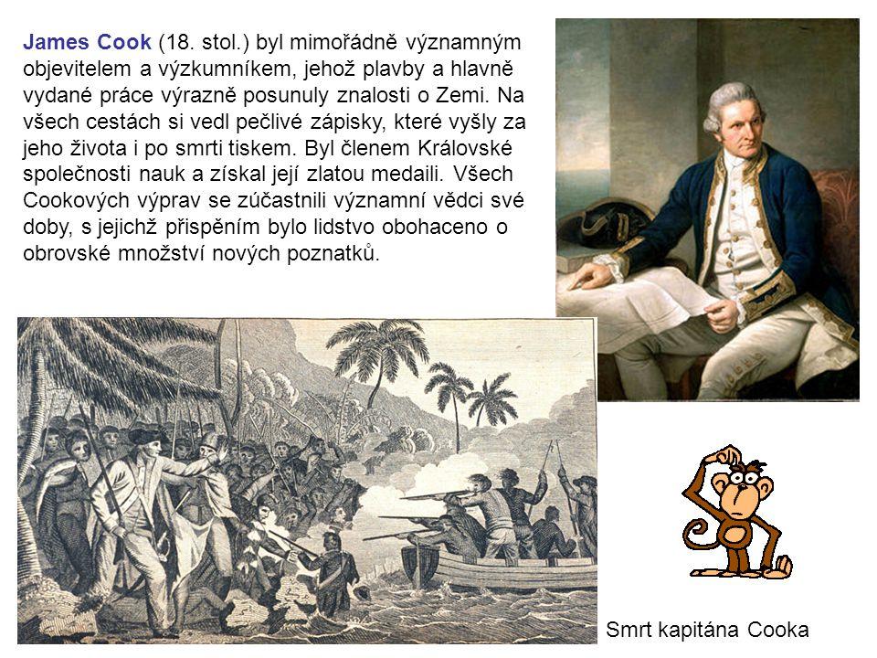 James Cook (18. stol.) byl mimořádně významným objevitelem a výzkumníkem, jehož plavby a hlavně vydané práce výrazně posunuly znalosti o Zemi. Na všech cestách si vedl pečlivé zápisky, které vyšly za jeho života i po smrti tiskem. Byl členem Královské společnosti nauk a získal její zlatou medaili. Všech Cookových výprav se zúčastnili významní vědci své doby, s jejichž přispěním bylo lidstvo obohaceno o obrovské množství nových poznatků.