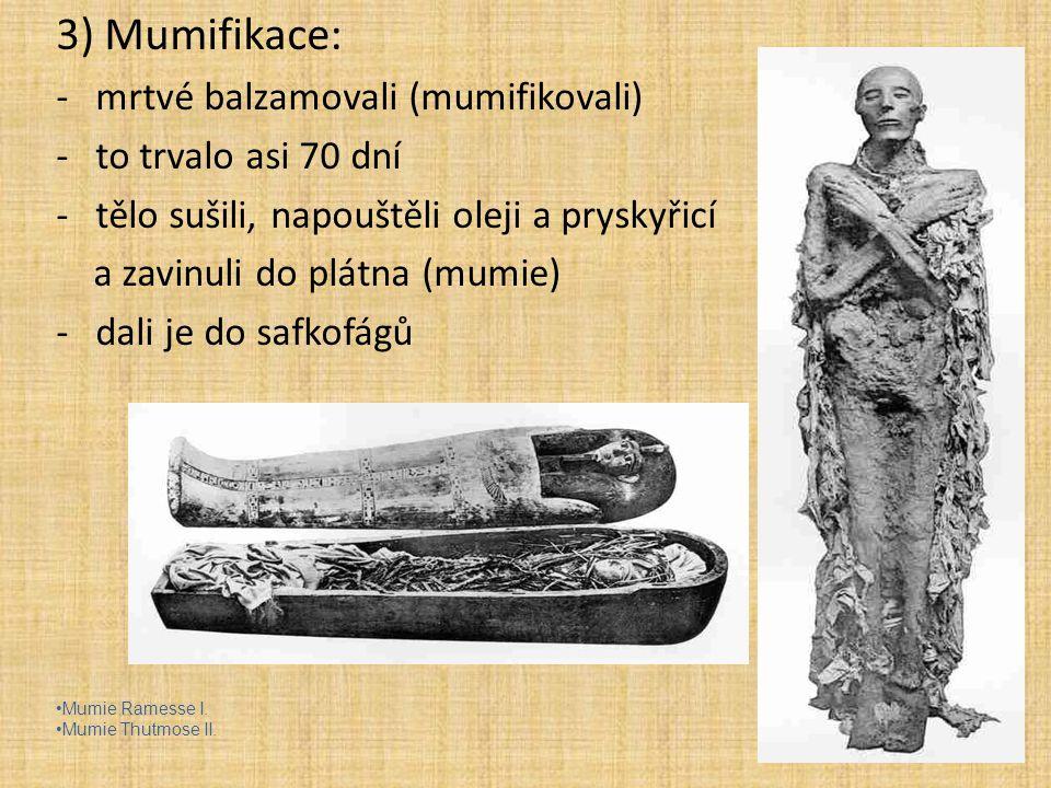 3) Mumifikace: mrtvé balzamovali (mumifikovali) to trvalo asi 70 dní