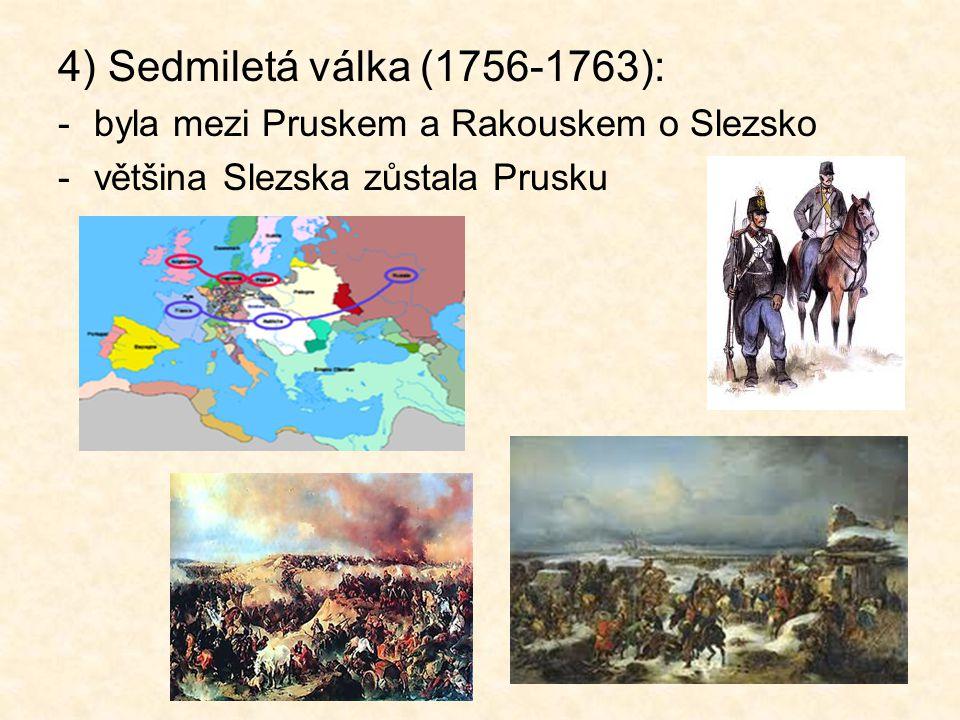 4) Sedmiletá válka (1756-1763): byla mezi Pruskem a Rakouskem o Slezsko.