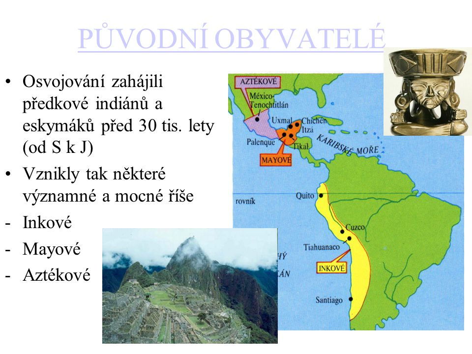 PŮVODNÍ OBYVATELÉ Osvojování zahájili předkové indiánů a eskymáků před 30 tis. lety (od S k J) Vznikly tak některé významné a mocné říše.