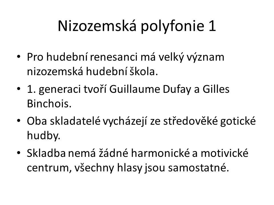 Nizozemská polyfonie 1 Pro hudební renesanci má velký význam nizozemská hudební škola. 1. generaci tvoří Guillaume Dufay a Gilles Binchois.