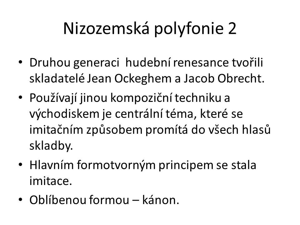 Nizozemská polyfonie 2 Druhou generaci hudební renesance tvořili skladatelé Jean Ockeghem a Jacob Obrecht.