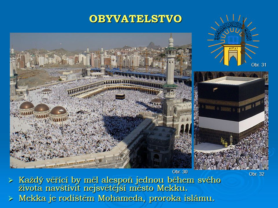 OBYVATELSTVO Obr. 31. Obr. 30. Obr. 32. Každý věřící by měl alespoň jednou během svého života navštívit nejsvětější město Mekku.