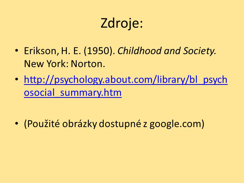 Zdroje: Erikson, H. E. (1950). Childhood and Society. New York: Norton. http://psychology.about.com/library/bl_psychosocial_summary.htm.