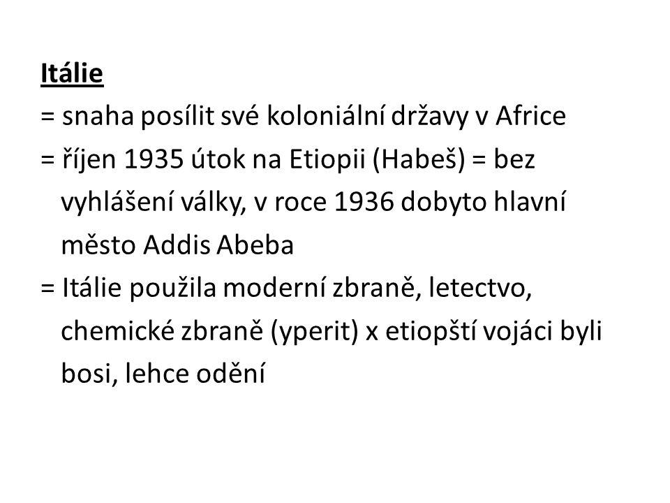 Itálie = snaha posílit své koloniální državy v Africe = říjen 1935 útok na Etiopii (Habeš) = bez vyhlášení války, v roce 1936 dobyto hlavní město Addis Abeba = Itálie použila moderní zbraně, letectvo, chemické zbraně (yperit) x etiopští vojáci byli bosi, lehce odění
